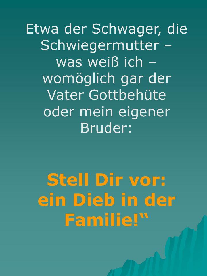 Etwa der Schwager, die Schwiegermutter – was weiß ich – womöglich gar der Vater Gottbehüte oder mein eigener Bruder: Stell Dir vor: ein Dieb in der Familie!