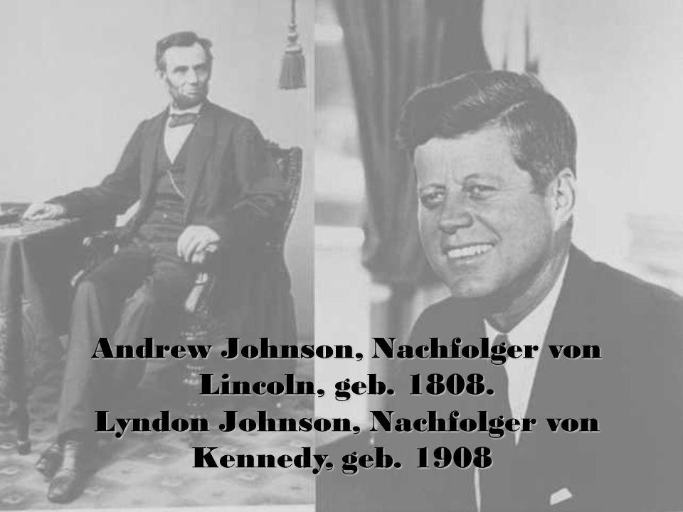 Andrew Johnson, Nachfolger von Lincoln, geb. 1808. Lyndon Johnson, Nachfolger von Kennedy, geb. 1908