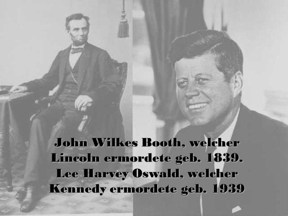 John Wilkes Booth, welcher Lincoln ermordete geb. 1839. Lee Harvey Oswald, welcher Kennedy ermordete geb. 1939