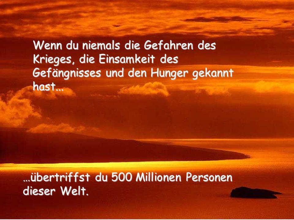 …übertriffst du 500 Millionen Personen dieser Welt.