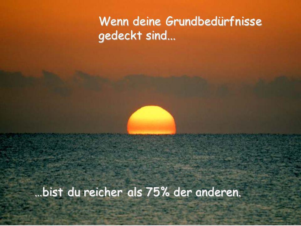 …bist du reicher als 75% der anderen. Wenn deine Grundbedürfnisse gedeckt sind...