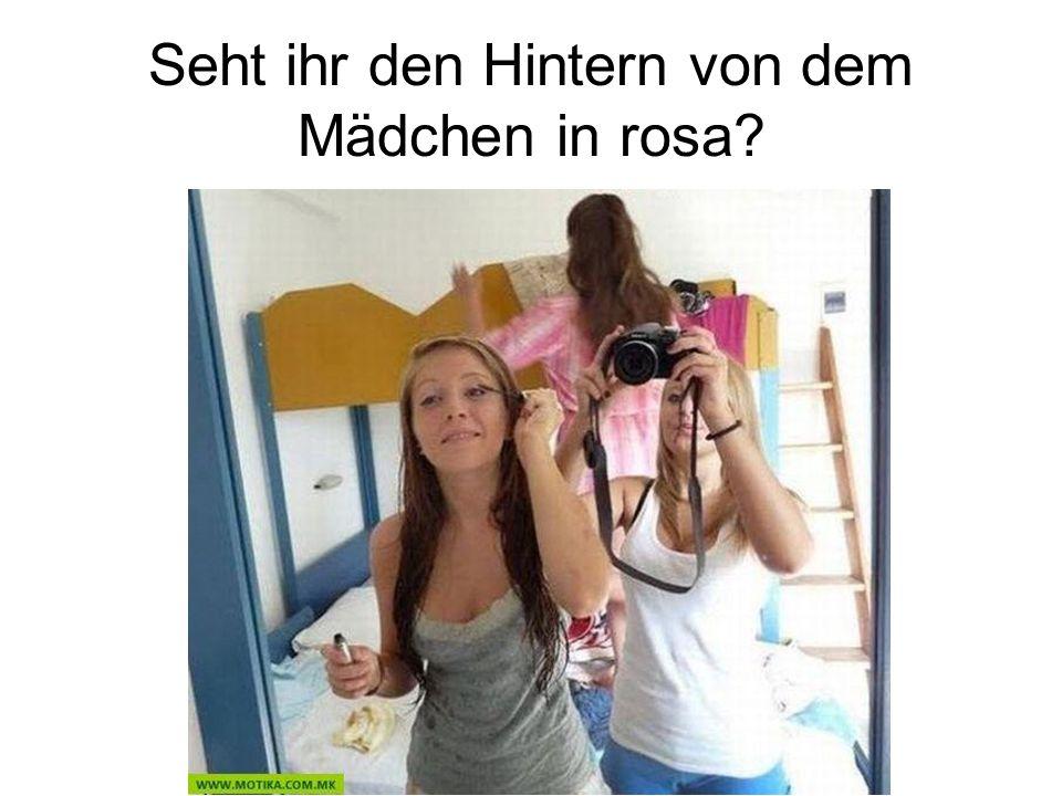Seht ihr den Hintern von dem Mädchen in rosa?