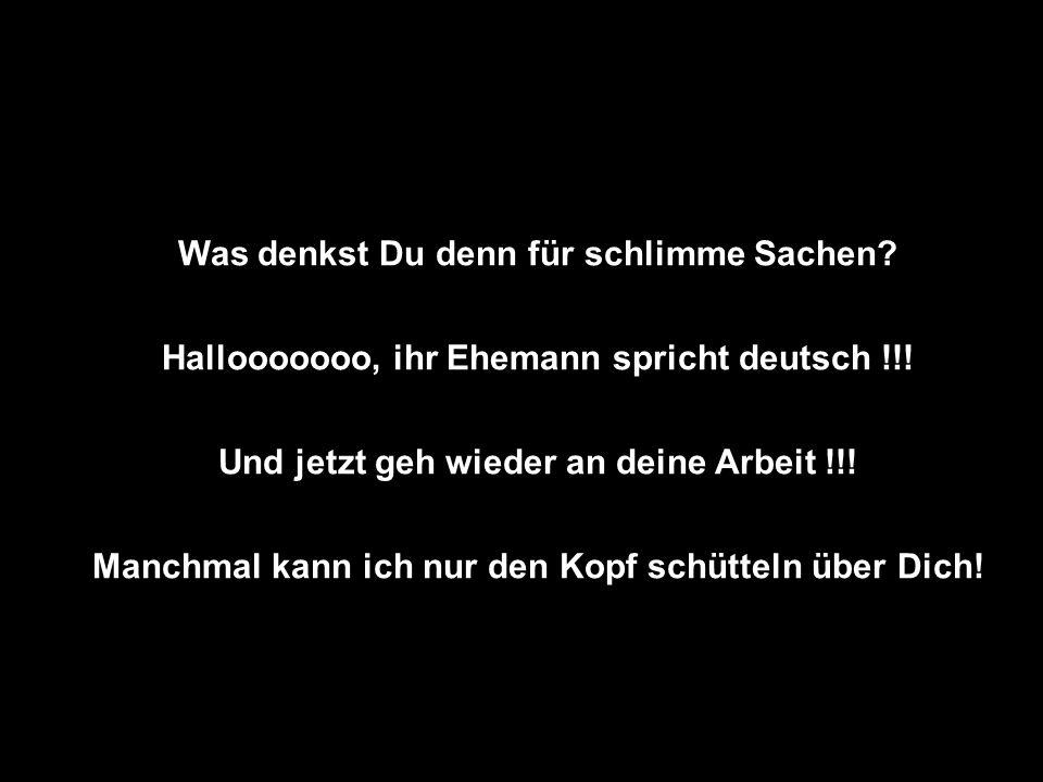Was denkst Du denn für schlimme Sachen? Hallooooooo, ihr Ehemann spricht deutsch !!! Und jetzt geh wieder an deine Arbeit !!! Manchmal kann ich nur de