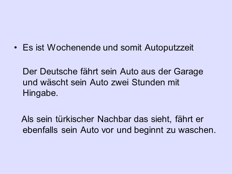 Es ist Wochenende und somit Autoputzzeit Der Deutsche fährt sein Auto aus der Garage und wäscht sein Auto zwei Stunden mit Hingabe. Als sein türkische