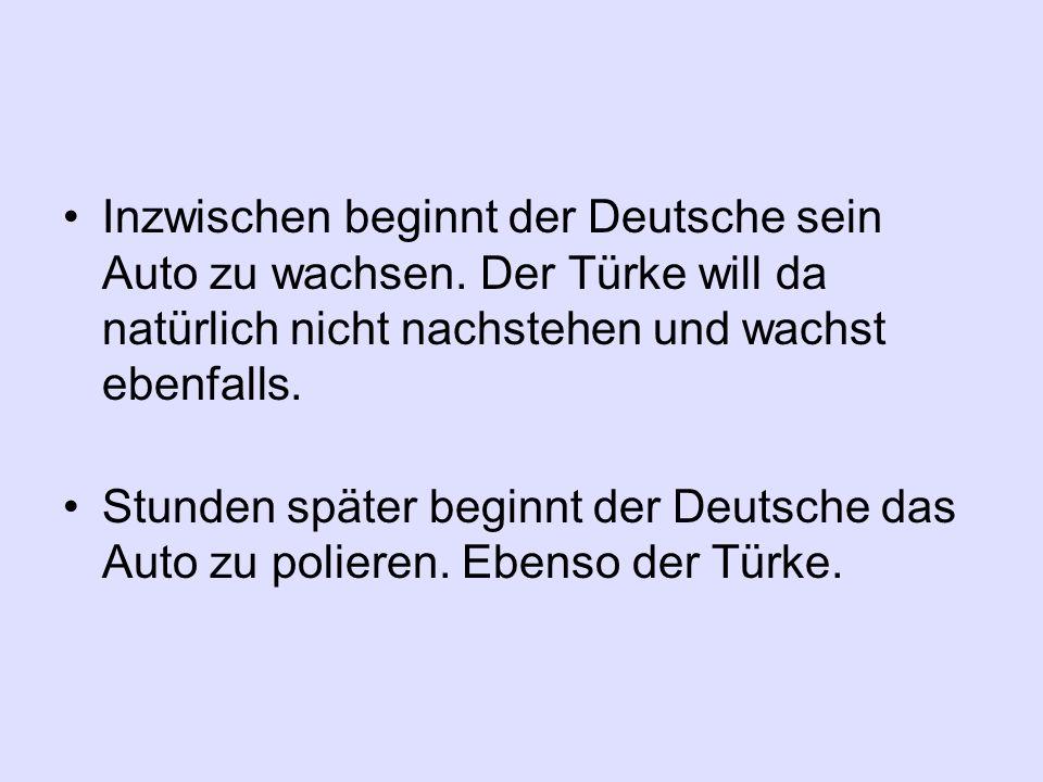 Inzwischen beginnt der Deutsche sein Auto zu wachsen. Der Türke will da natürlich nicht nachstehen und wachst ebenfalls. Stunden später beginnt der De