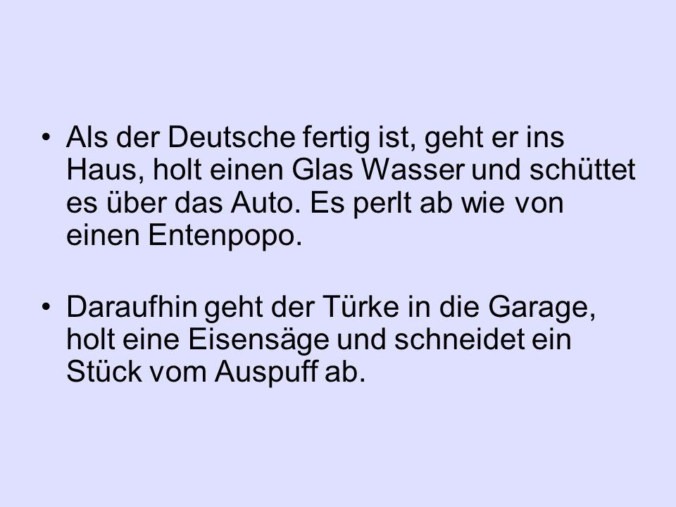 Als der Deutsche fertig ist, geht er ins Haus, holt einen Glas Wasser und schüttet es über das Auto. Es perlt ab wie von einen Entenpopo. Daraufhin ge