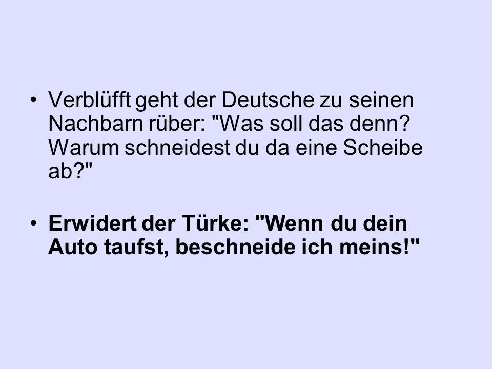 Verblüfft geht der Deutsche zu seinen Nachbarn rüber: