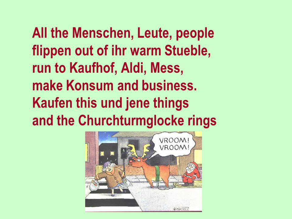 When the last Kalender-sheets flattern trough the Winterstreets and Dezemberwind is blowing, then ist everybody knowing that it is not allzuweit: she
