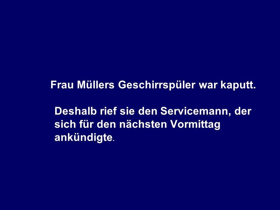 Frau Müllers Geschirrspüler war kaputt. Deshalb rief sie den Servicemann, der sich für den nächsten Vormittag ankündigte.