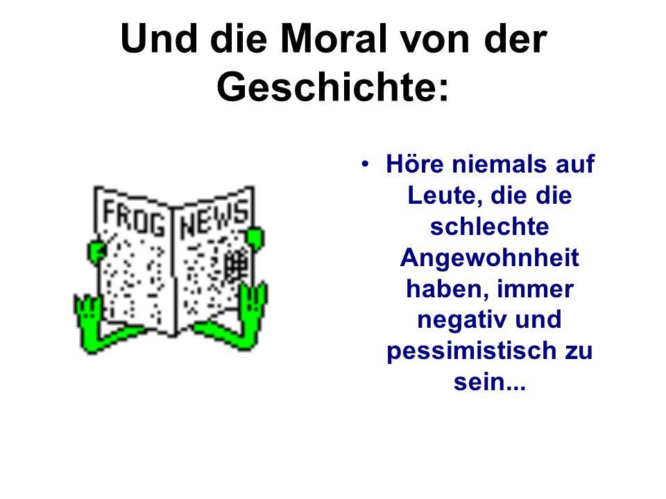 Und die Moral von der Geschichte: Höre niemals auf Leute, die die schlechte Angewohnheit haben, immer negativ und pessimistisch zu sein...