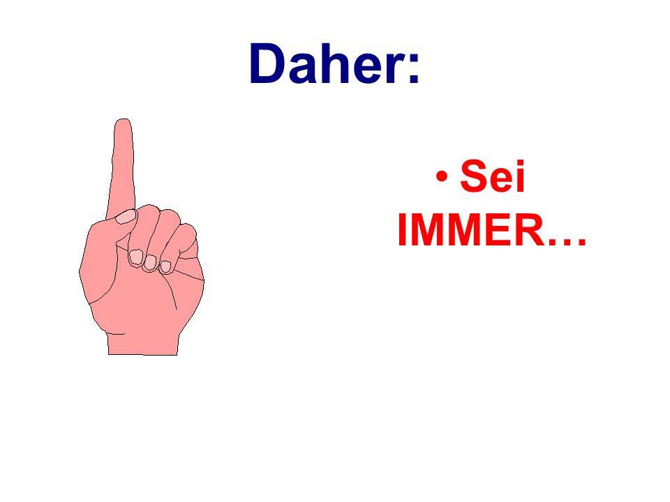 Daher: Sei IMMER…