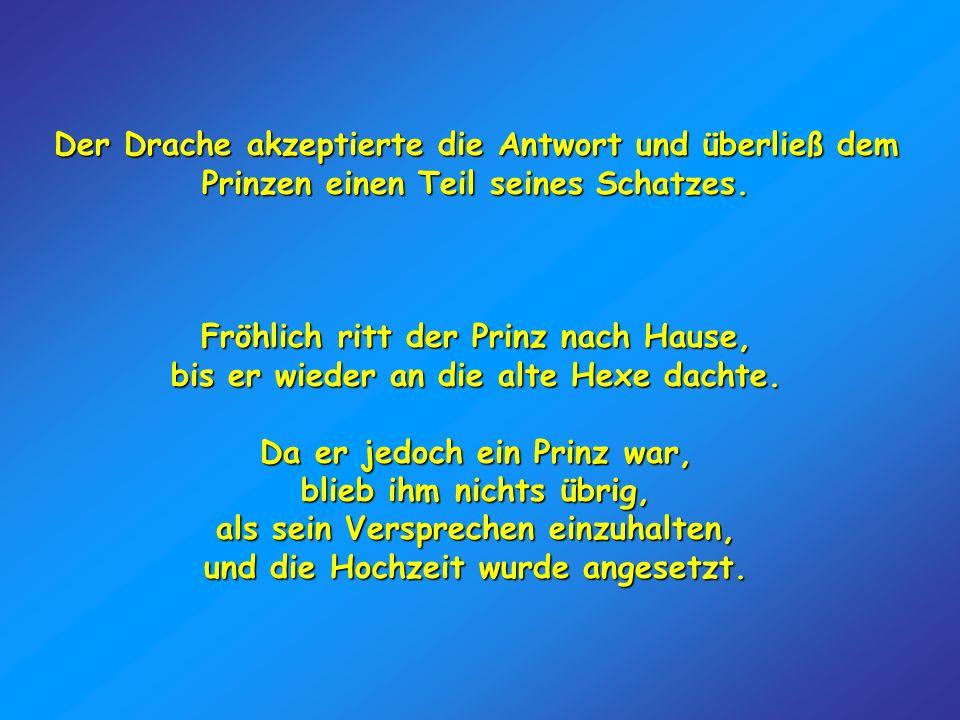 Der Drache akzeptierte die Antwort und überließ dem Prinzen einen Teil seines Schatzes. Fröhlich ritt der Prinz nach Hause, bis er wieder an die alte