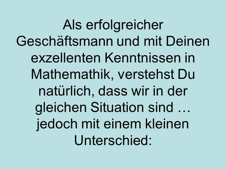 Als erfolgreicher Geschäftsmann und mit Deinen exzellenten Kenntnissen in Mathemathik, verstehst Du natürlich, dass wir in der gleichen Situation sind