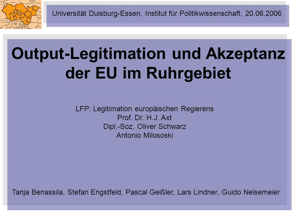 Output-Legitimation und Akzeptanz der EU im Ruhrgebiet Tanja Benassila, Stefan Engstfeld, Pascal Geißler, Lars Lindner, Guido Neisemeier LFP: Legitima
