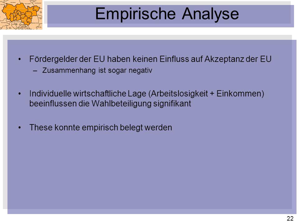 22 Fördergelder der EU haben keinen Einfluss auf Akzeptanz der EU –Zusammenhang ist sogar negativ Individuelle wirtschaftliche Lage (Arbeitslosigkeit + Einkommen) beeinflussen die Wahlbeteiligung signifikant These konnte empirisch belegt werden Empirische Analyse