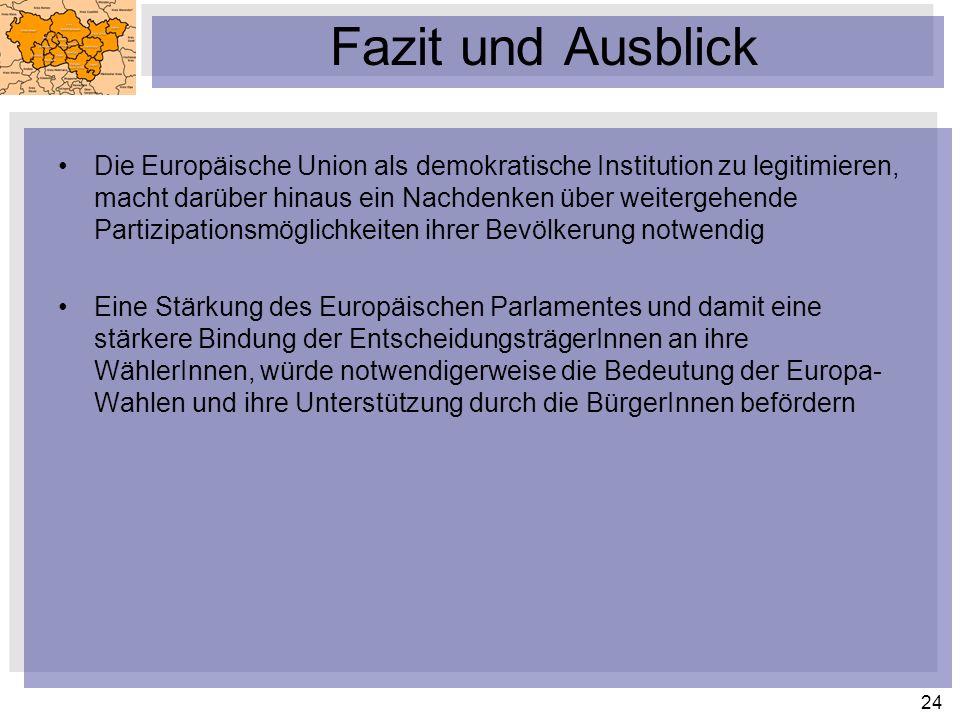 24 Fazit und Ausblick Die Europäische Union als demokratische Institution zu legitimieren, macht darüber hinaus ein Nachdenken über weitergehende Partizipationsmöglichkeiten ihrer Bevölkerung notwendig Eine Stärkung des Europäischen Parlamentes und damit eine stärkere Bindung der EntscheidungsträgerInnen an ihre WählerInnen, würde notwendigerweise die Bedeutung der Europa- Wahlen und ihre Unterstützung durch die BürgerInnen befördern
