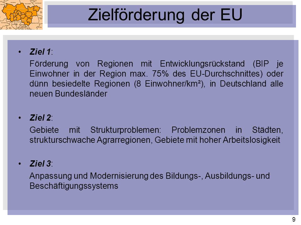 9 Zielförderung der EU Ziel 1: Förderung von Regionen mit Entwicklungsrückstand (BIP je Einwohner in der Region max. 75% des EU-Durchschnittes) oder d