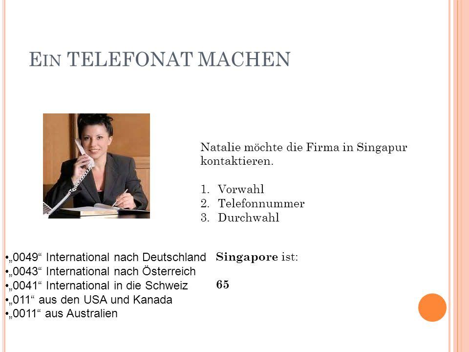 E IN TELEFONAT MACHEN Natalie möchte die Firma in Singapur kontaktieren. 1.Vorwahl 2.Telefonnummer 3.Durchwahl 0049 International nach Deutschland 004