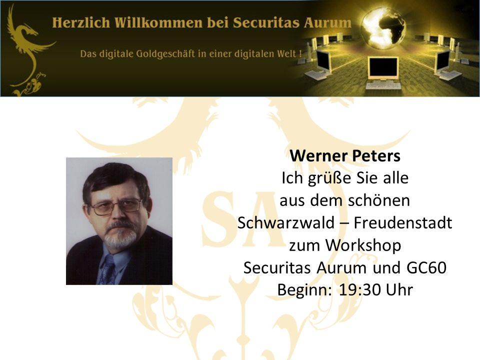Werner Peters Ich grüße Sie alle aus dem schönen Schwarzwald – Freudenstadt zum Workshop Securitas Aurum und GC60 Beginn: 19:30 Uhr