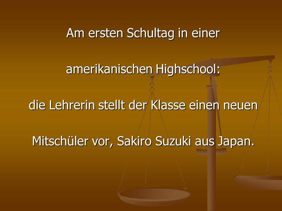 Am ersten Schultag in einer amerikanischen Highschool: die Lehrerin stellt der Klasse einen neuen Mitschüler vor, Sakiro Suzuki aus Japan.