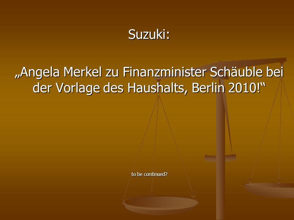 Suzuki: Angela Merkel zu Finanzminister Schäuble bei der Vorlage des Haushalts, Berlin 2010! to be continued?