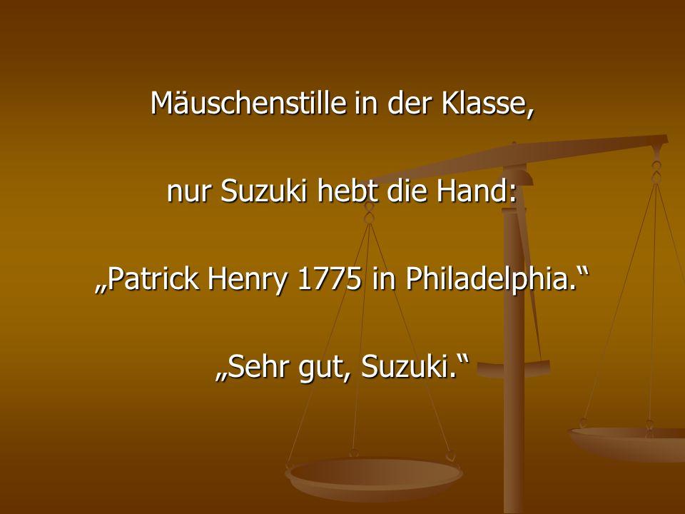 Mäuschenstille in der Klasse, nur Suzuki hebt die Hand: Patrick Henry 1775 in Philadelphia. Sehr gut, Suzuki.