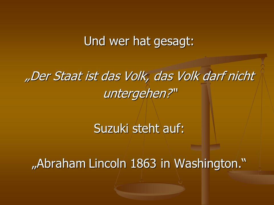 Und wer hat gesagt: Der Staat ist das Volk, das Volk darf nicht untergehen? Suzuki steht auf: Abraham Lincoln 1863 in Washington.