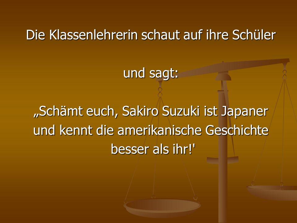 Die Klassenlehrerin schaut auf ihre Schüler und sagt: Schämt euch, Sakiro Suzuki ist Japaner und kennt die amerikanische Geschichte besser als ihr!' b