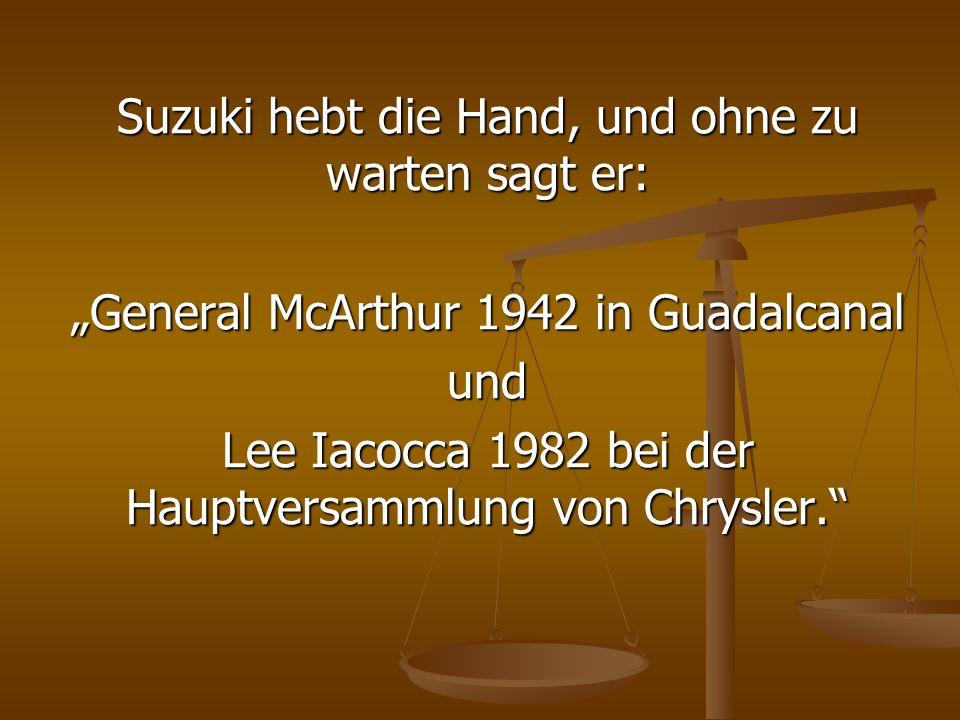 Suzuki hebt die Hand, und ohne zu warten sagt er: General McArthur 1942 in Guadalcanal und Lee Iacocca 1982 bei der Hauptversammlung von Chrysler.