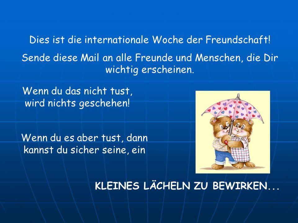 Dies ist die internationale Woche der Freundschaft! Sende diese Mail an alle Freunde und Menschen, die Dir wichtig erscheinen. Wenn du das nicht tust,