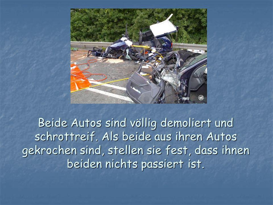 Beide Autos sind völlig demoliert und schrottreif. Als beide aus ihren Autos gekrochen sind, stellen sie fest, dass ihnen beiden nichts passiert ist.