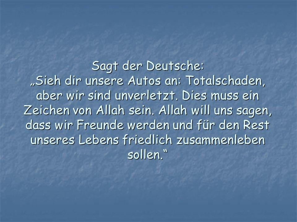 Sagt der Deutsche: Sieh dir unsere Autos an: Totalschaden, aber wir sind unverletzt. Dies muss ein Zeichen von Allah sein. Allah will uns sagen, dass