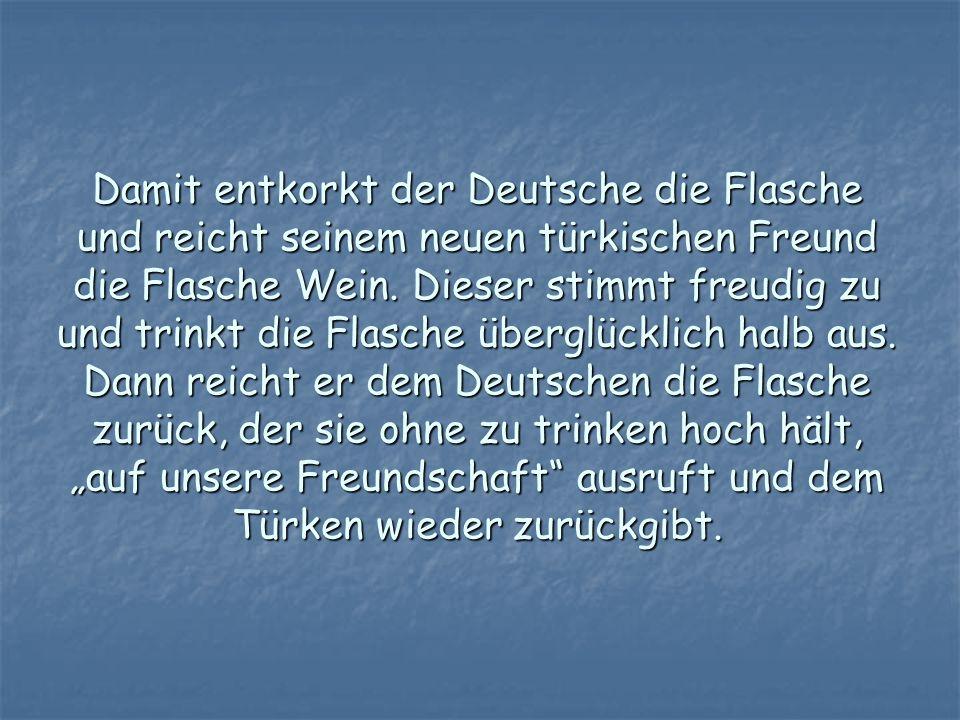 Damit entkorkt der Deutsche die Flasche und reicht seinem neuen türkischen Freund die Flasche Wein. Dieser stimmt freudig zu und trinkt die Flasche üb