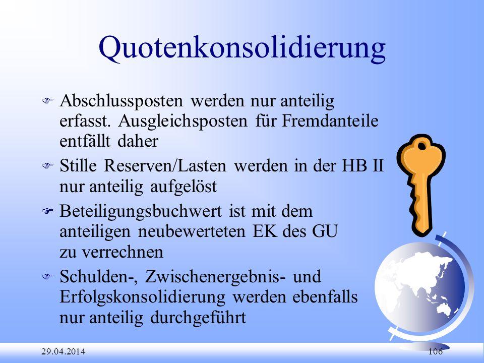 29.04.2014 106 Quotenkonsolidierung F Abschlussposten werden nur anteilig erfasst. Ausgleichsposten für Fremdanteile entfällt daher F Stille Reserven/