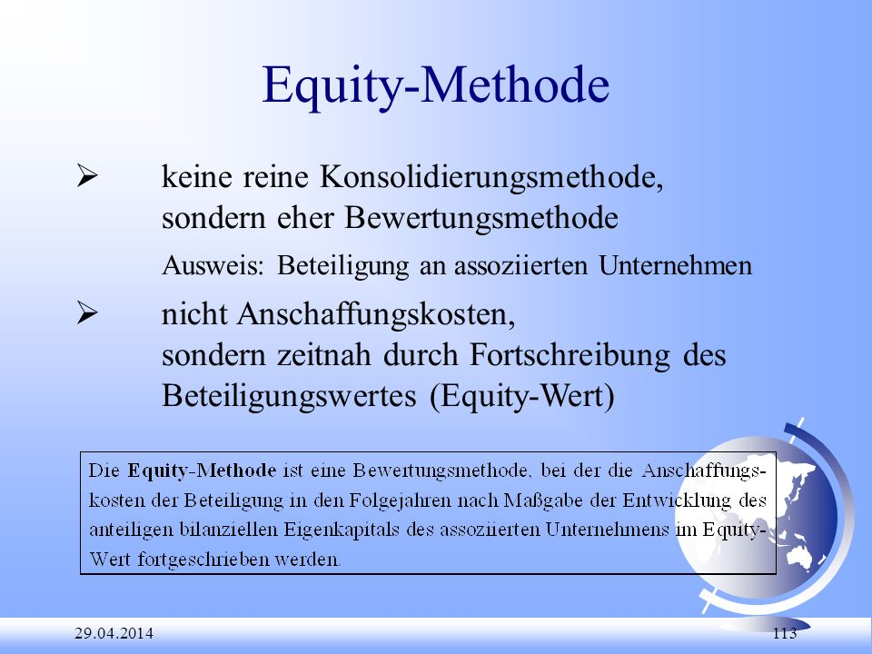 29.04.2014 113 Equity-Methode keine reine Konsolidierungsmethode, sondern eher Bewertungsmethode Ausweis: Beteiligung an assoziierten Unternehmen nich