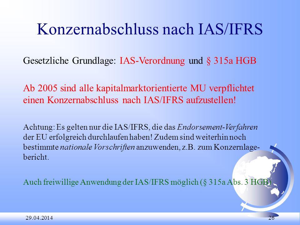 29.04.2014 26 Konzernabschluss nach IAS/IFRS Gesetzliche Grundlage: IAS-Verordnung und § 315a HGB Ab 2005 sind alle kapitalmarktorientierte MU verpfli