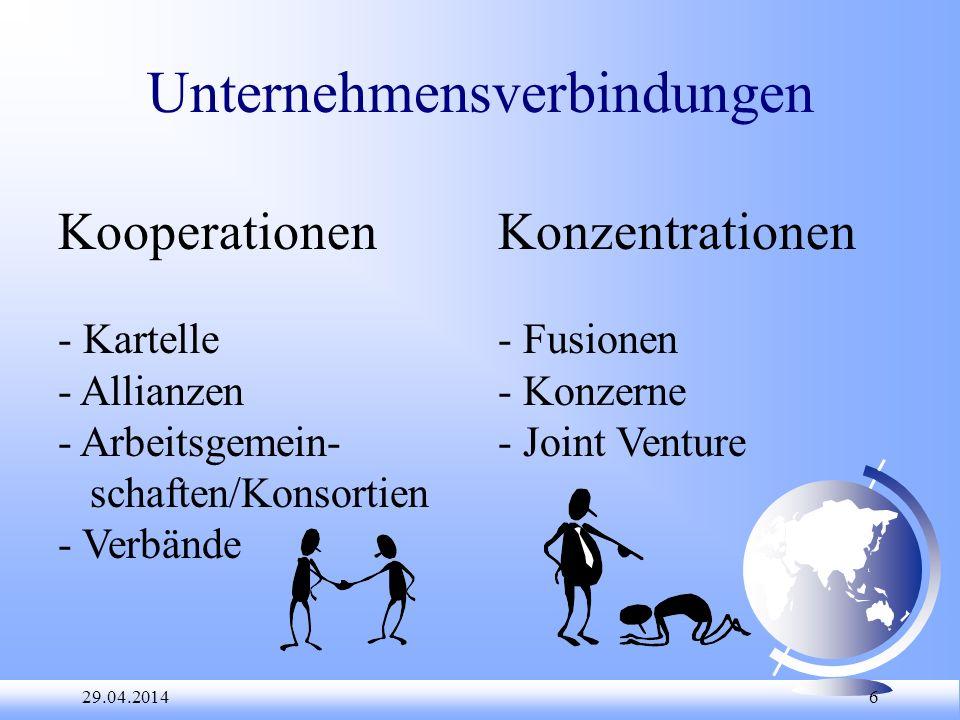 29.04.2014 6 Unternehmensverbindungen Kooperationen - Kartelle - Allianzen - Arbeitsgemein- schaften/Konsortien - Verbände Konzentrationen - Fusionen