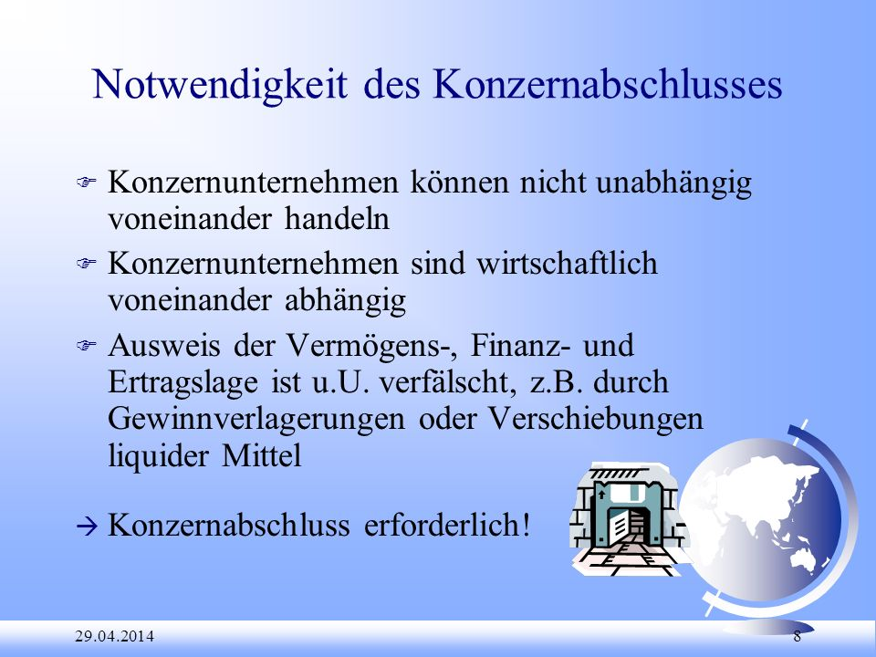29.04.2014 8 Notwendigkeit des Konzernabschlusses F Konzernunternehmen können nicht unabhängig voneinander handeln F Konzernunternehmen sind wirtschaf