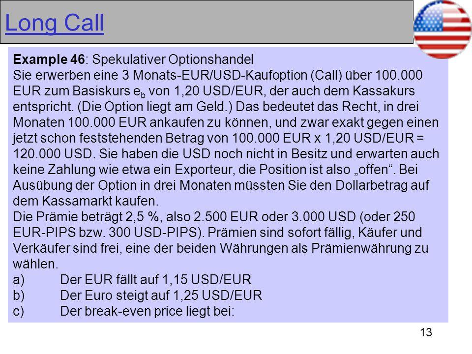13 Long Call Example 46: Spekulativer Optionshandel Sie erwerben eine 3 Monats-EUR/USD-Kaufoption (Call) über 100.000 EUR zum Basiskurs e b von 1,20 U