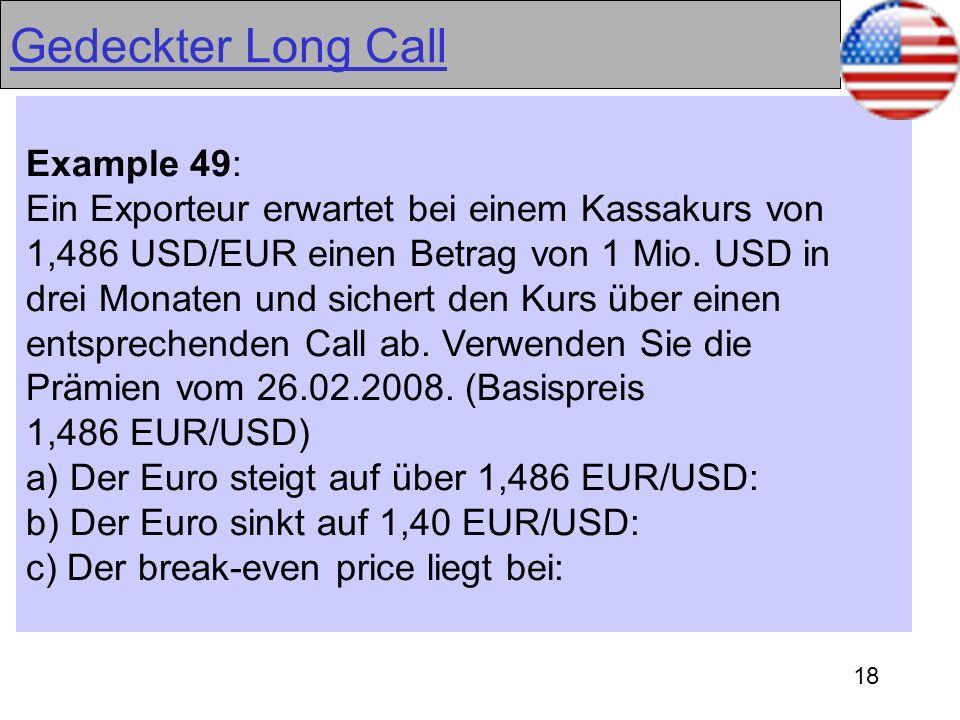 18 Gedeckter Long Call Example 49: Ein Exporteur erwartet bei einem Kassakurs von 1,486 USD/EUR einen Betrag von 1 Mio. USD in drei Monaten und sicher