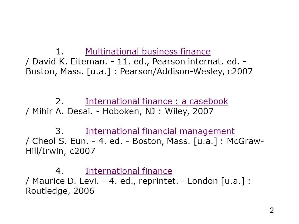 2 1. Multinational business finance / David K. Eiteman. - 11. ed., Pearson internat. ed. - Boston, Mass. [u.a.] : Pearson/Addison-Wesley, c2007 2. Int
