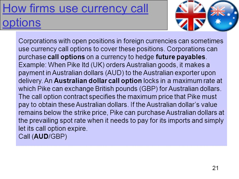 21 How firms use currency call options Corporations with open positions in foreign currencies can sometimes use currency call options to cover these p