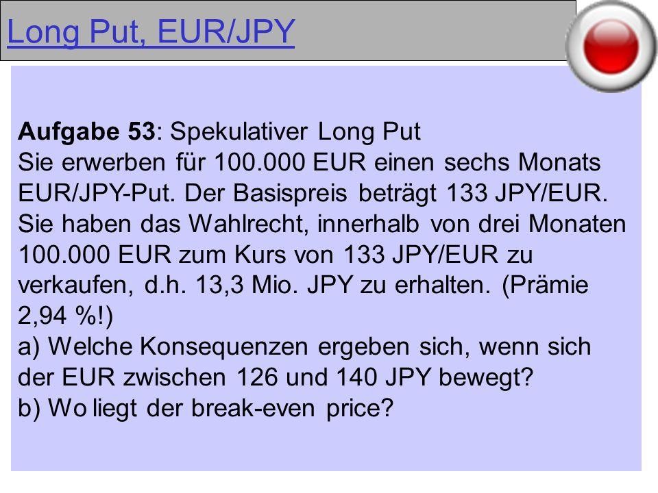 28 Long Put, EUR/JPY Aufgabe 53: Spekulativer Long Put Sie erwerben für 100.000 EUR einen sechs Monats EUR/JPY-Put. Der Basispreis beträgt 133 JPY/EUR
