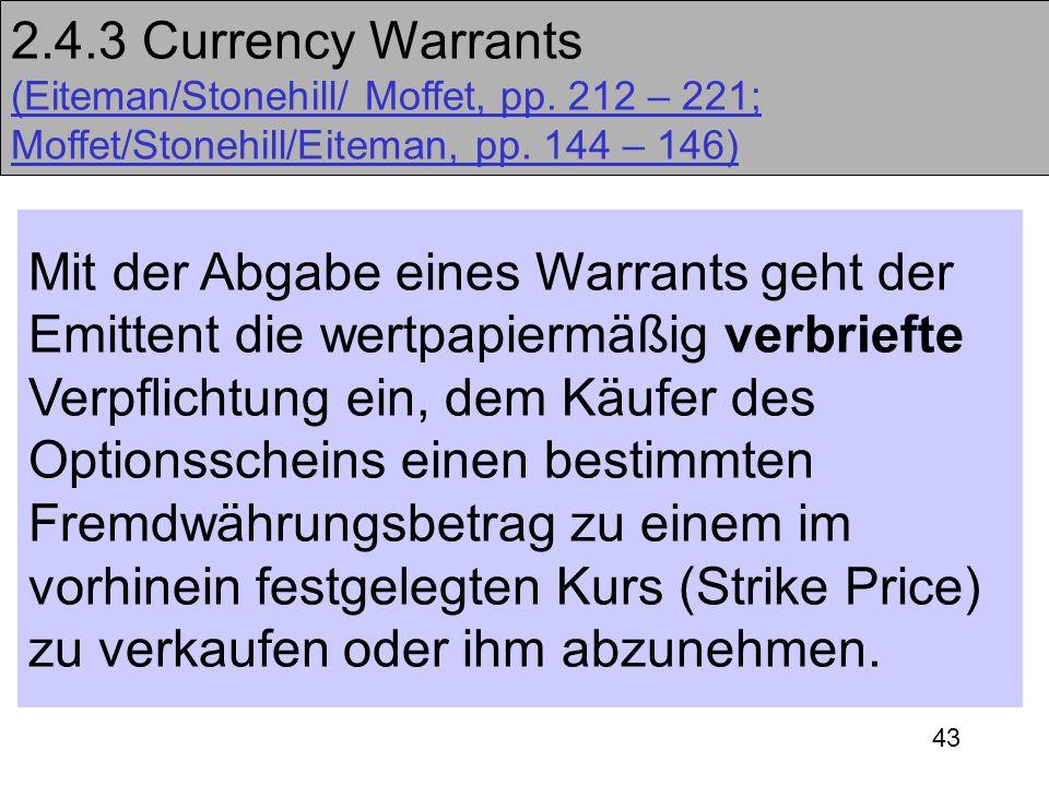 43 2.4.3 Currency Warrants (Eiteman/Stonehill/ Moffet, pp. 212 – 221; Moffet/Stonehill/Eiteman, pp. 144 – 146) Mit der Abgabe eines Warrants geht der