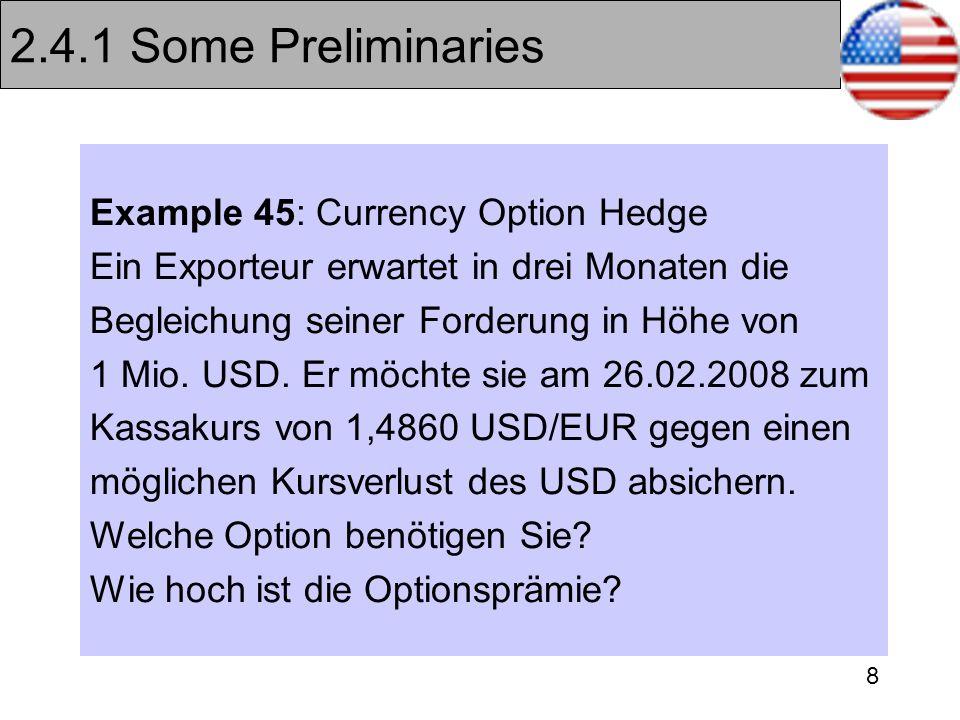 8 2.4.1 Some Preliminaries Example 45: Currency Option Hedge Ein Exporteur erwartet in drei Monaten die Begleichung seiner Forderung in Höhe von 1 Mio