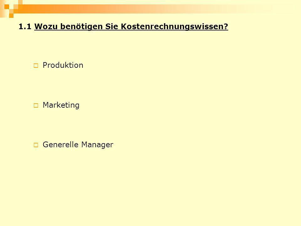 1.1 Wozu benötigen Sie Kostenrechnungswissen? Produktion Marketing Generelle Manager