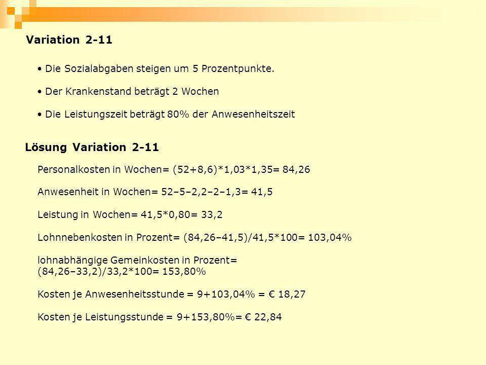 Lösung Variation 2-11 Personalkosten in Wochen= (52+8,6)*1,03*1,35= 84,26 Anwesenheit in Wochen= 52–5–2,2–2–1,3= 41,5 Leistung in Wochen= 41,5*0,80= 3