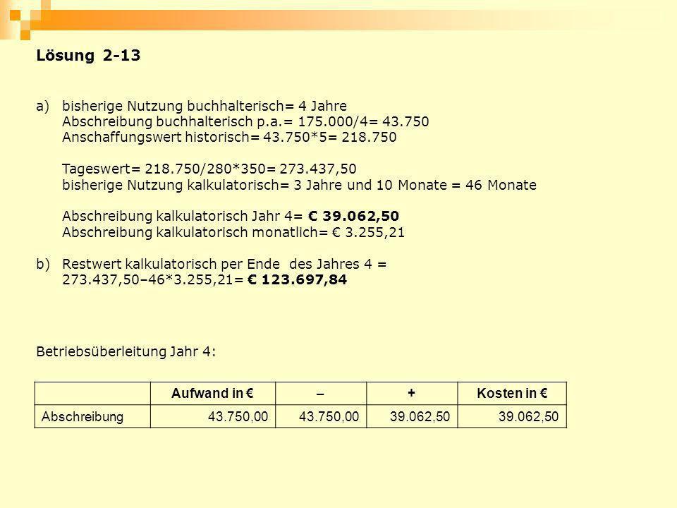 Lösung 2-13 a)bisherige Nutzung buchhalterisch= 4 Jahre Abschreibung buchhalterisch p.a.= 175.000/4= 43.750 Anschaffungswert historisch= 43.750*5= 218