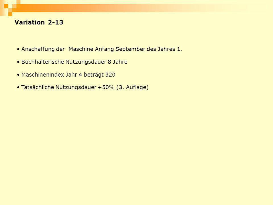 Variation 2-13 Anschaffung der Maschine Anfang September des Jahres 1. Buchhalterische Nutzungsdauer 8 Jahre Maschinenindex Jahr 4 beträgt 320 Tatsäch