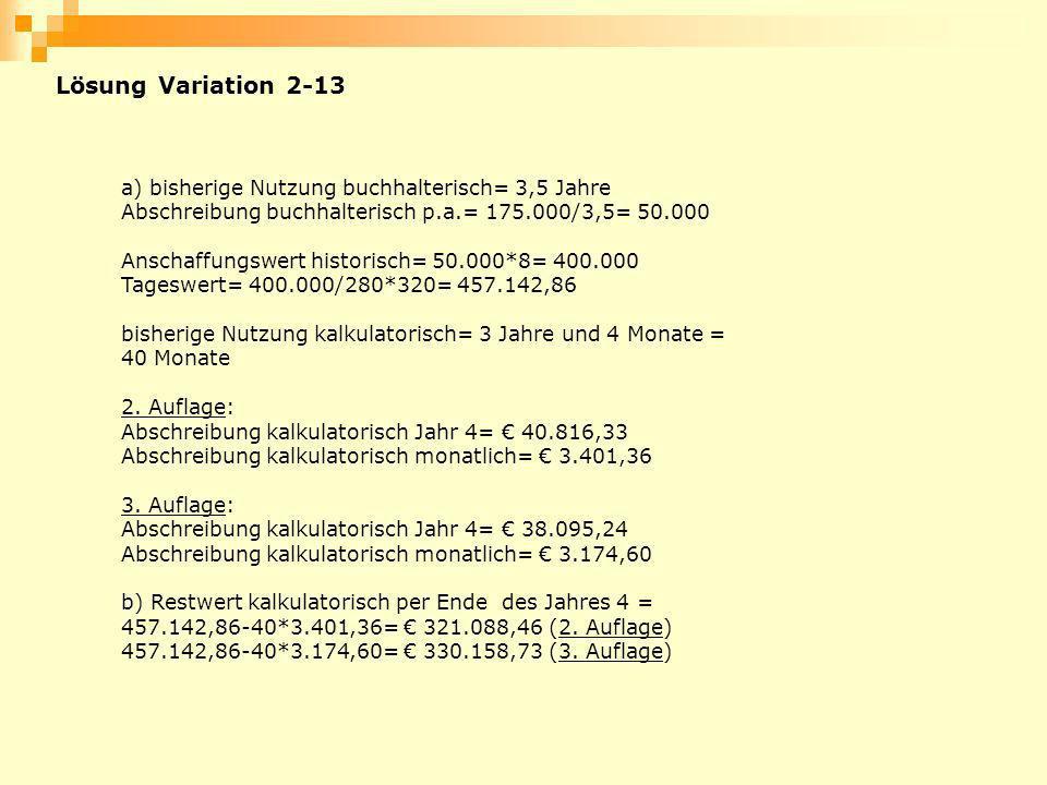 Lösung Variation 2-13 a) bisherige Nutzung buchhalterisch= 3,5 Jahre Abschreibung buchhalterisch p.a.= 175.000/3,5= 50.000 Anschaffungswert historisch